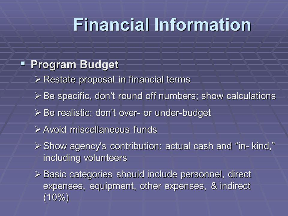 Financial Information Program Budget Program Budget Restate proposal in financial terms Restate proposal in financial terms Be specific, don t round off numbers; show calculations Be specific, don t round off numbers; show calculations Be realistic: dont over- or under-budget Be realistic: dont over- or under-budget Avoid miscellaneous funds Avoid miscellaneous funds Show agency s contribution: actual cash and in- kind, including volunteers Show agency s contribution: actual cash and in- kind, including volunteers Basic categories should include personnel, direct expenses, equipment, other expenses, & indirect (10%) Basic categories should include personnel, direct expenses, equipment, other expenses, & indirect (10%)