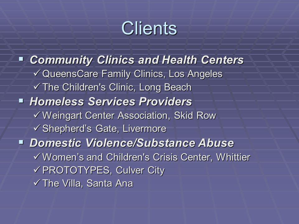 Clients Community Clinics and Health Centers Community Clinics and Health Centers QueensCare Family Clinics, Los Angeles QueensCare Family Clinics, Los Angeles The Children s Clinic, Long Beach The Children s Clinic, Long Beach Homeless Services Providers Homeless Services Providers Weingart Center Association, Skid Row Weingart Center Association, Skid Row Shepherds Gate, Livermore Shepherds Gate, Livermore Domestic Violence/Substance Abuse Domestic Violence/Substance Abuse Womens and Children s Crisis Center, Whittier Womens and Children s Crisis Center, Whittier PROTOTYPES, Culver City PROTOTYPES, Culver City The Villa, Santa Ana The Villa, Santa Ana