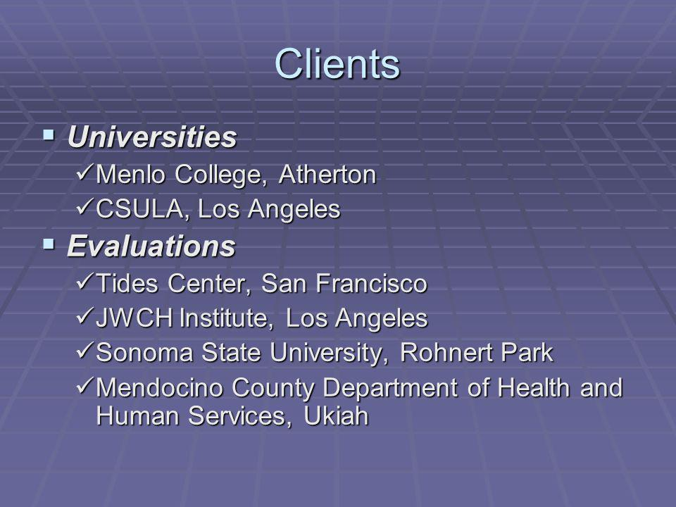 Clients Universities Universities Menlo College, Atherton Menlo College, Atherton CSULA, Los Angeles CSULA, Los Angeles Evaluations Evaluations Tides Center, San Francisco Tides Center, San Francisco JWCH Institute, Los Angeles JWCH Institute, Los Angeles Sonoma State University, Rohnert Park Sonoma State University, Rohnert Park Mendocino County Department of Health and Human Services, Ukiah Mendocino County Department of Health and Human Services, Ukiah