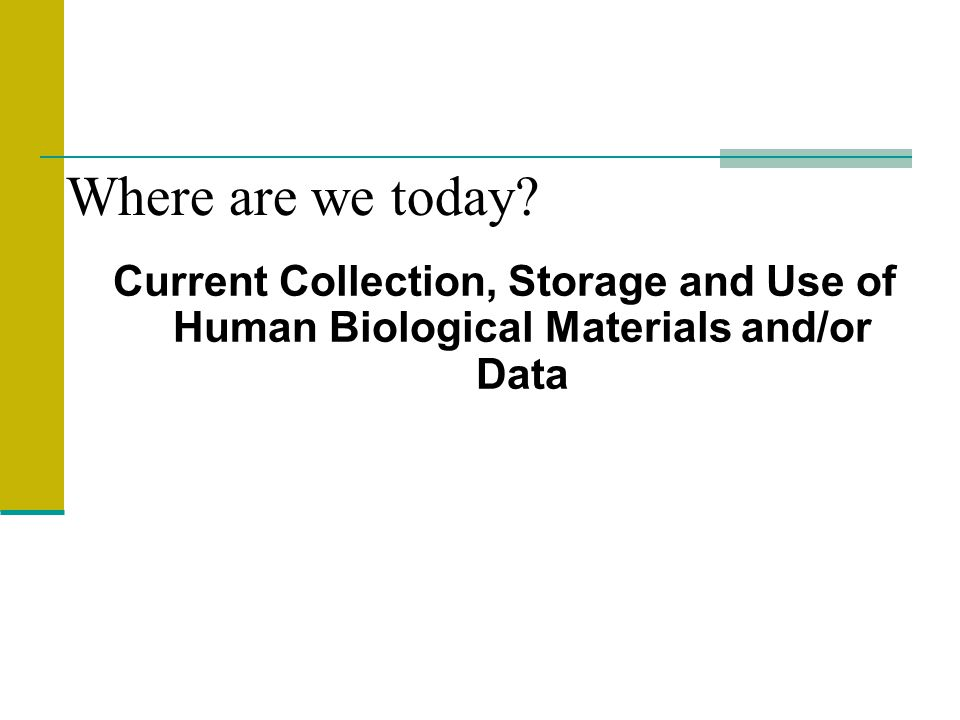 Current Collection, Storage and Use of Human Biological Materials and/or Data Where are we today?