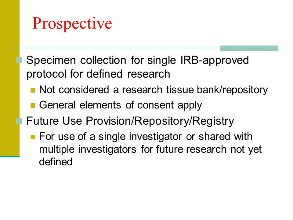 Prospective Specimen collection for single IRB-approved protocol for defined research Not considered a research tissue bank/repository General element