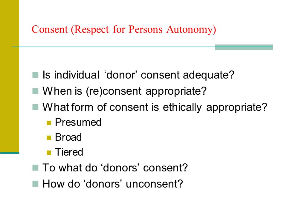 Consent (Respect for Persons Autonomy) Is individual donor consent adequate? When is (re)consent appropriate? What form of consent is ethically approp