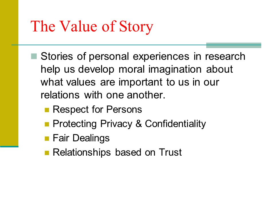 The Value of Story Stories of personal experiences in research help us develop moral imagination about what values are important to us in our relation
