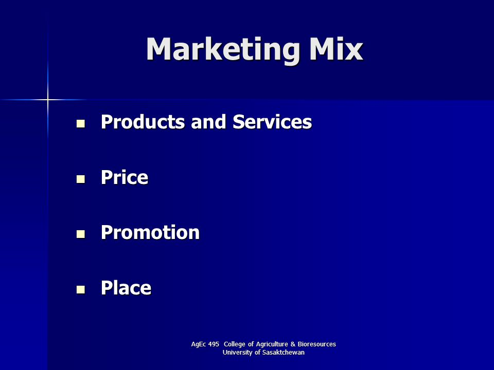 AgEc 495 College of Agriculture & Bioresources University of Sasaktchewan Marketing Mix Products and Services Products and Services Price Price Promotion Promotion Place Place