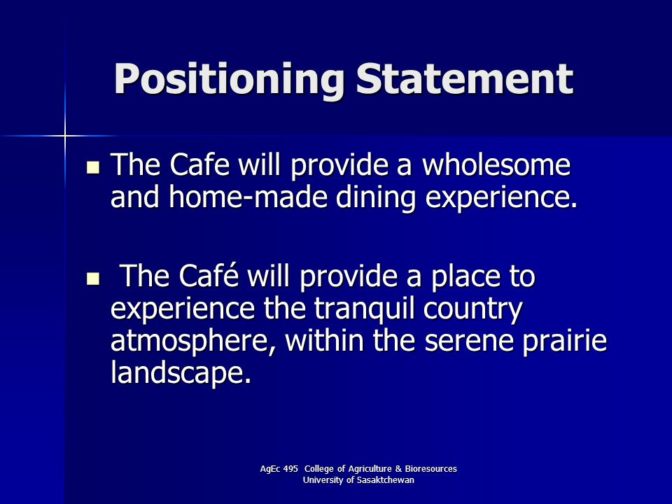 AgEc 495 College of Agriculture & Bioresources University of Sasaktchewan Positioning Statement The Cafe will provide a wholesome and home-made dining experience.