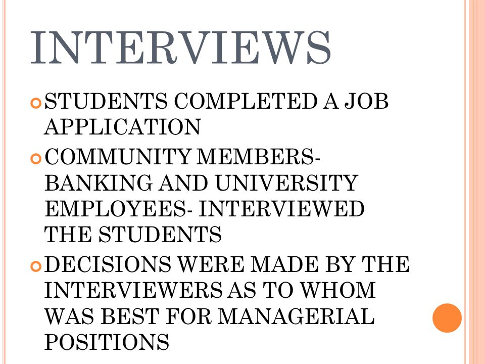 INTERVIEWS STUDENTS COMPLETED A JOB APPLICATION COMMUNITY MEMBERS- BANKING AND UNIVERSITY EMPLOYEES- INTERVIEWED THE STUDENTS DECISIONS WERE MADE BY THE INTERVIEWERS AS TO WHOM WAS BEST FOR MANAGERIAL POSITIONS