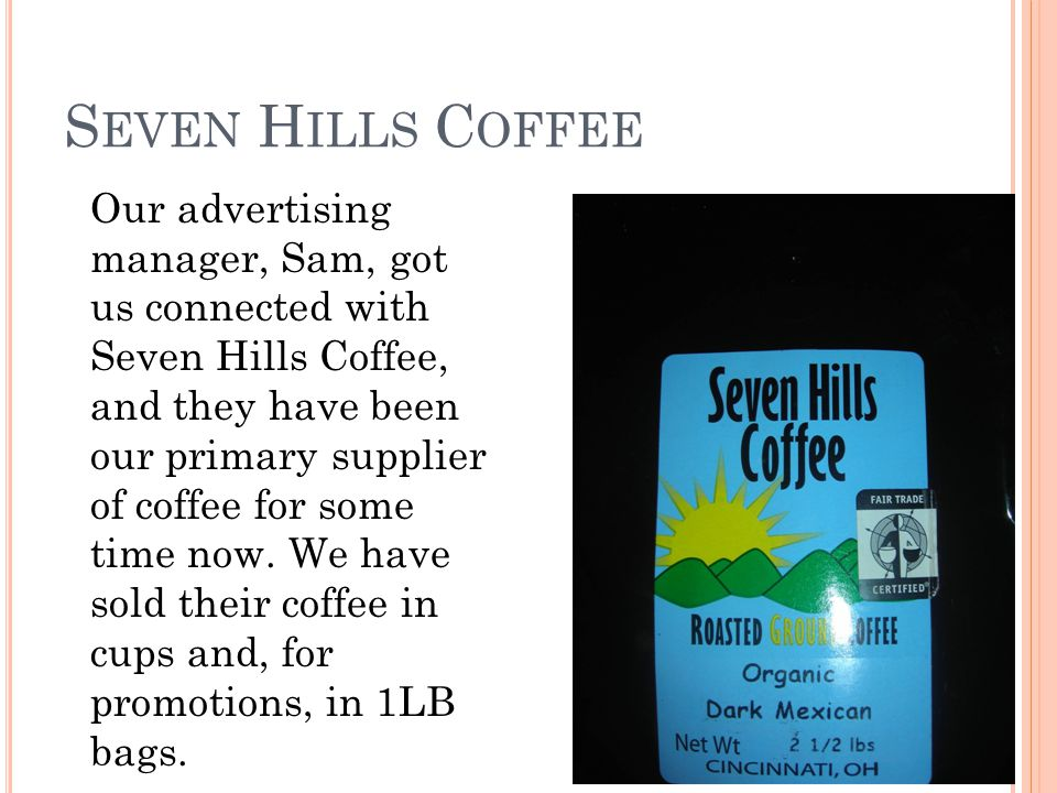 S EVEN H ILLS C OFFEE Our advertising manager, Sam, got us connected with Seven Hills Coffee, and they have been our primary supplier of coffee for some time now.