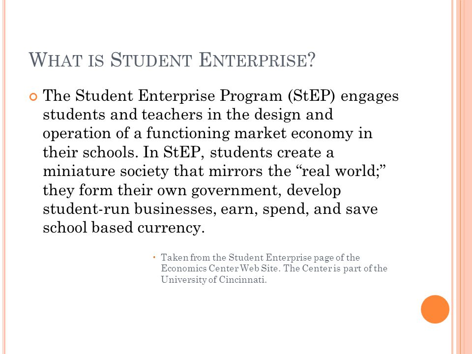W HAT IS S TUDENT E NTERPRISE ? The Student Enterprise Program (StEP) engages students and teachers in the design and operation of a functioning marke