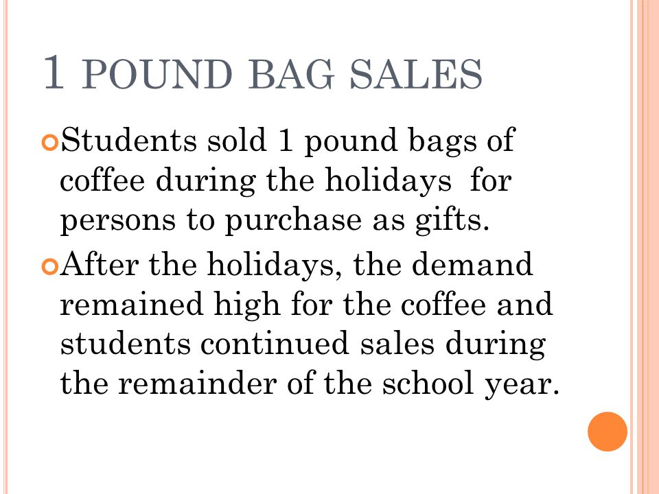 1 POUND BAG SALES Students sold 1 pound bags of coffee during the holidays for persons to purchase as gifts.