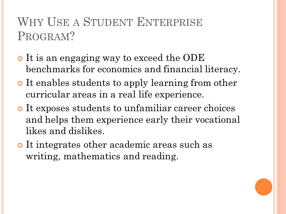 W HY U SE A S TUDENT E NTERPRISE P ROGRAM ? It is an engaging way to exceed the ODE benchmarks for economics and financial literacy. It enables studen