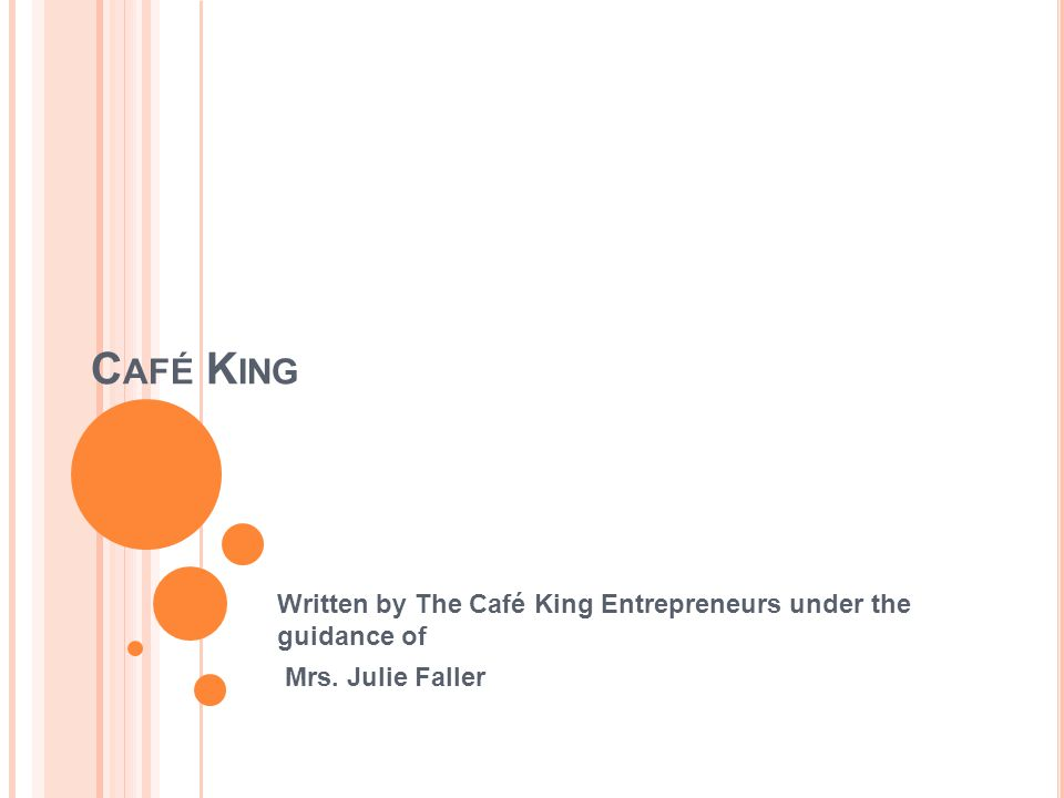 C AFÉ K ING Written by The Café King Entrepreneurs under the guidance of Mrs. Julie Faller