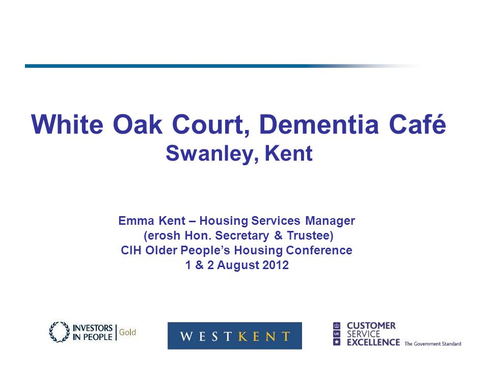 White Oak Court, Dementia Café Swanley, Kent Emma Kent – Housing Services Manager (erosh Hon.