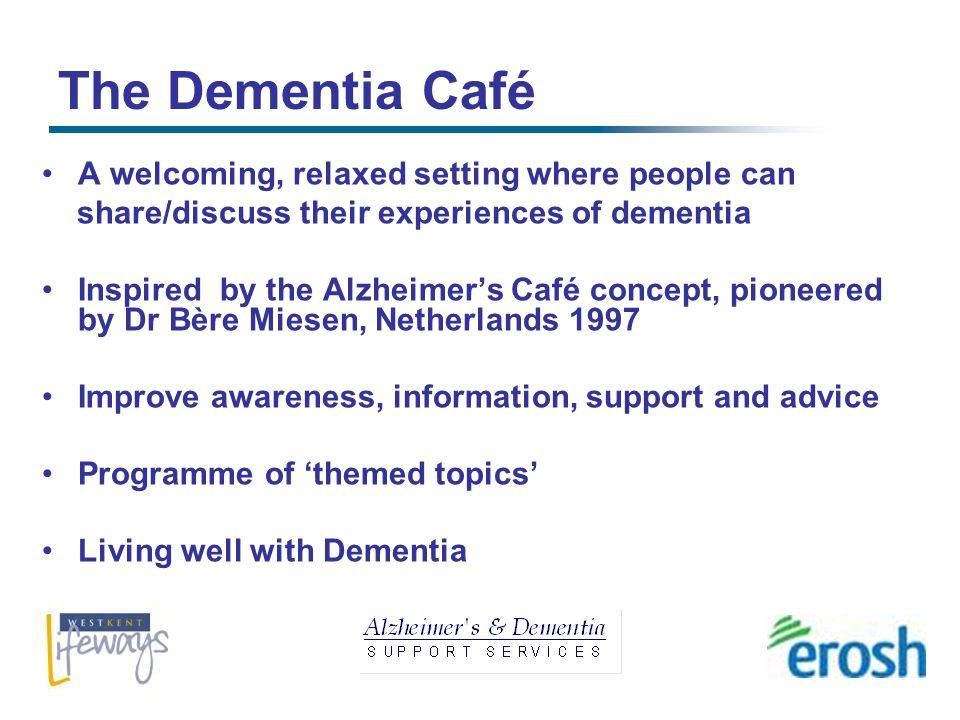 The Dementia Café A welcoming, relaxed setting where people can share/discuss their experiences of dementia Inspired by the Alzheimers Café concept, pioneered by Dr Bère Miesen, Netherlands 1997 Improve awareness, information, support and advice Programme of themed topics Living well with Dementia