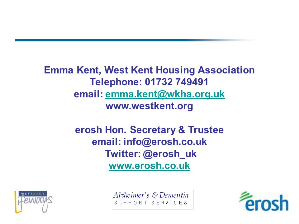 Emma Kent, West Kent Housing Association Telephone: 01732 749491 email: emma.kent@wkha.org.ukemma.kent@wkha.org.uk www.westkent.org erosh Hon.