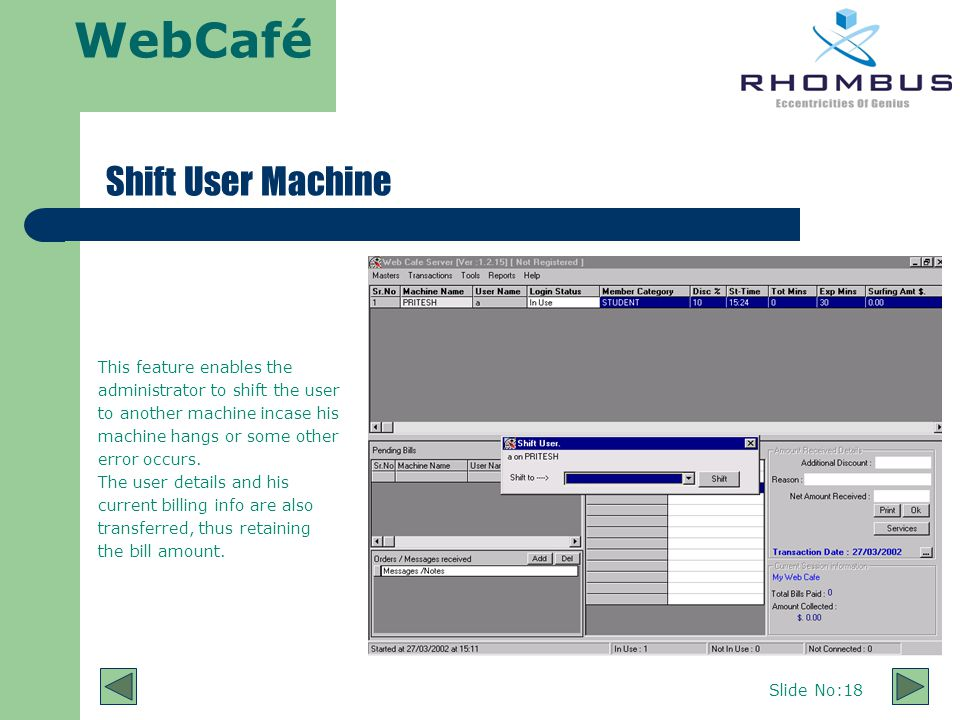 WebCafé Slide No:18 Shift User Machine This feature enables the administrator to shift the user to another machine incase his machine hangs or some other error occurs.