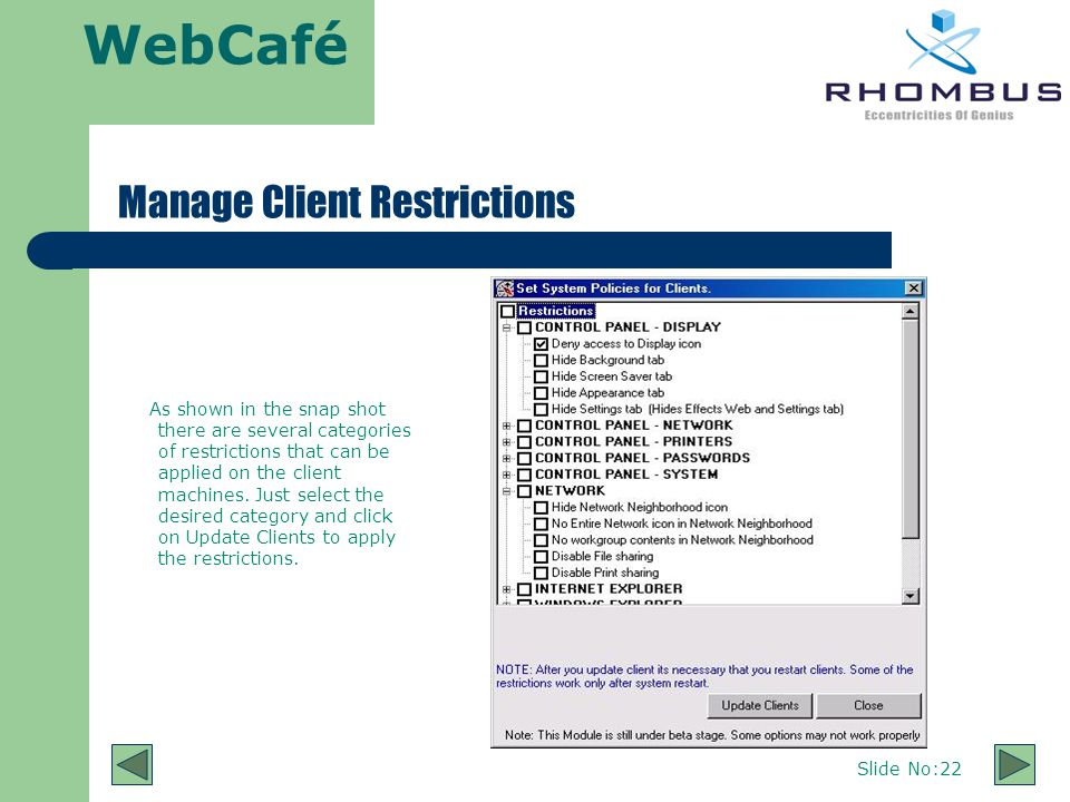 WebCafé Slide No:22 Manage Client Restrictions As shown in the snap shot there are several categories of restrictions that can be applied on the client machines.