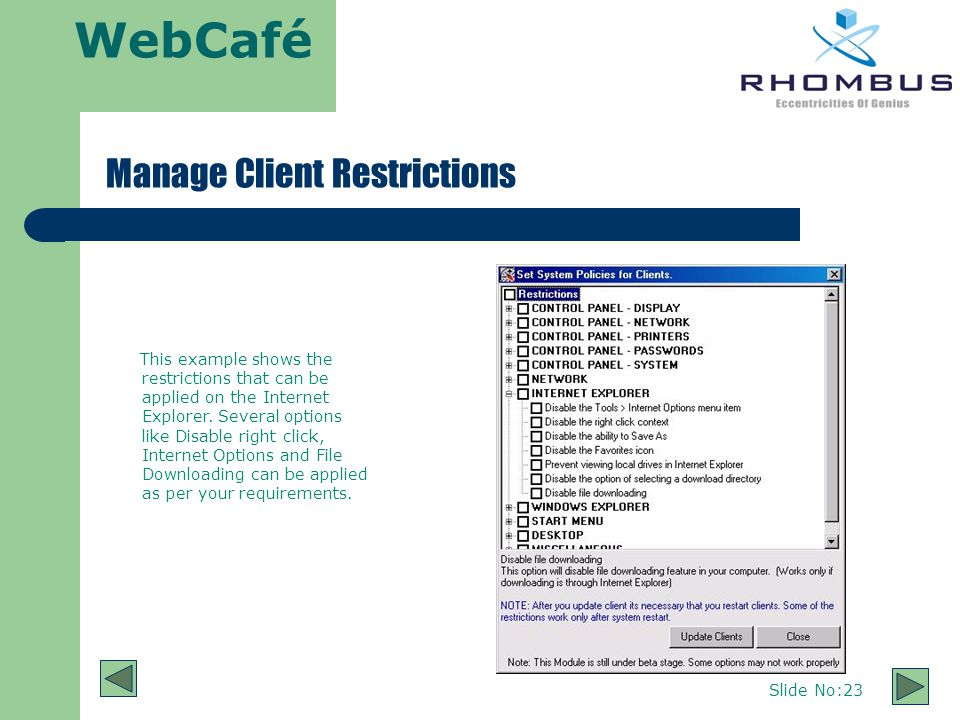 WebCafé Slide No:23 Manage Client Restrictions This example shows the restrictions that can be applied on the Internet Explorer.