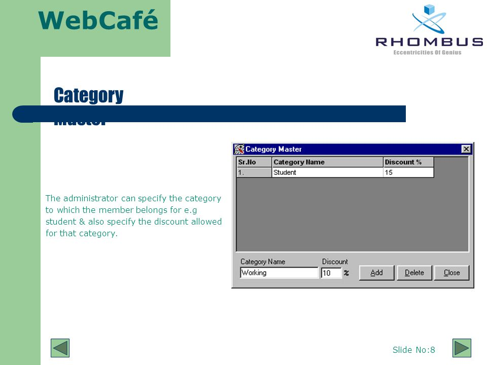 WebCafé Slide No:8 Category Master The administrator can specify the category to which the member belongs for e.g student & also specify the discount allowed for that category.