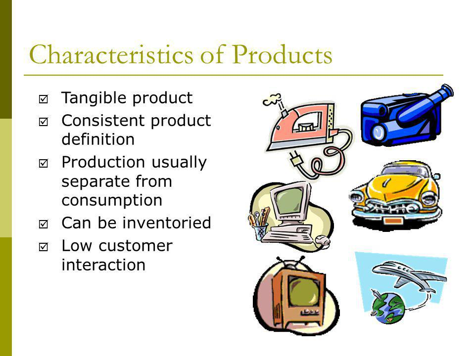 Characteristics of Products Tangible product Consistent product definition Production usually separate from consumption Can be inventoried Low customer interaction