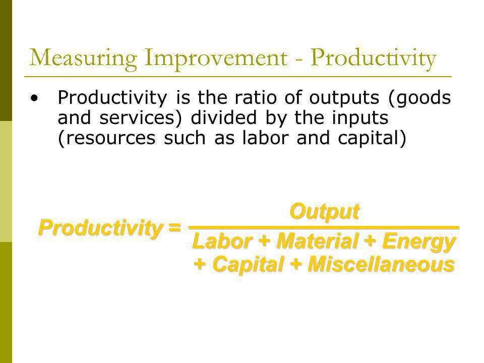 Measuring Improvement - Productivity Productivity is the ratio of outputs (goods and services) divided by the inputs (resources such as labor and capital)Output Labor + Material + Energy + Capital + Miscellaneous Productivity =