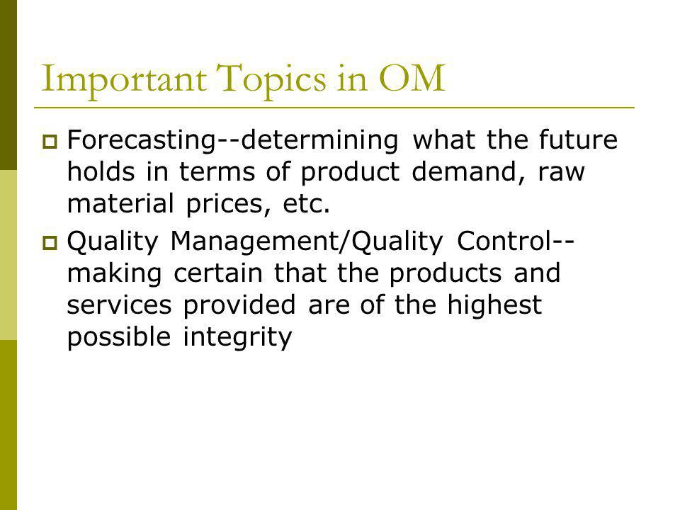 Important Topics in OM Forecasting--determining what the future holds in terms of product demand, raw material prices, etc.