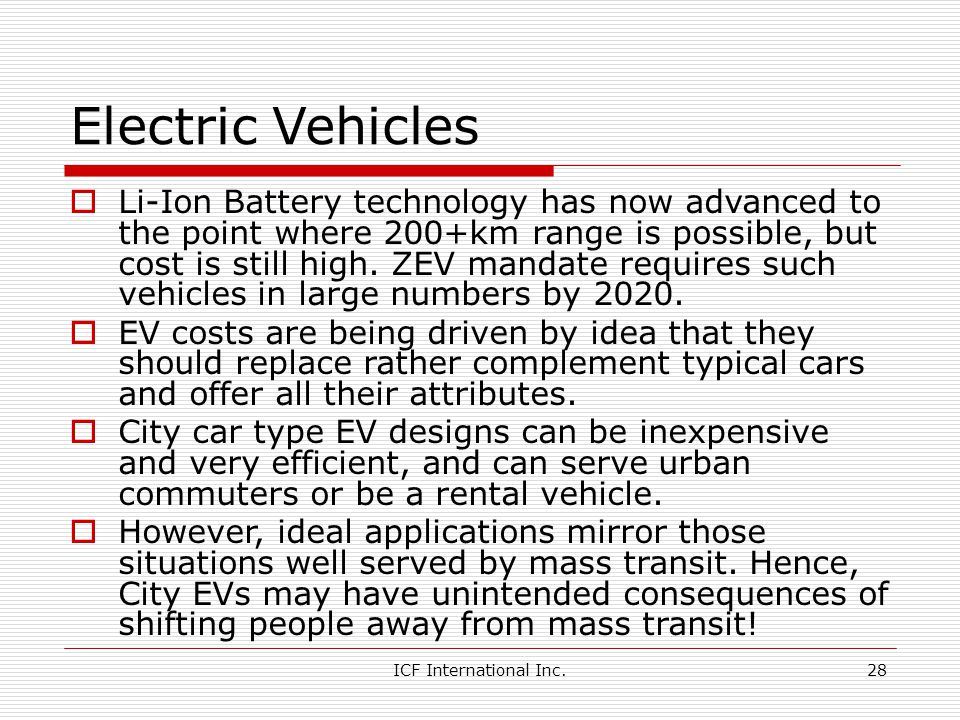 ICF International Inc.28 Electric Vehicles Li-Ion Battery technology has now advanced to the point where 200+km range is possible, but cost is still high.