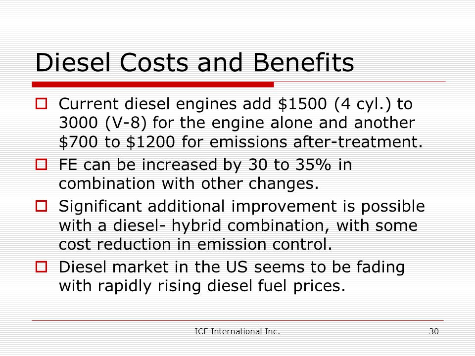 ICF International Inc.30 Diesel Costs and Benefits Current diesel engines add $1500 (4 cyl.) to 3000 (V-8) for the engine alone and another $700 to $1200 for emissions after-treatment.