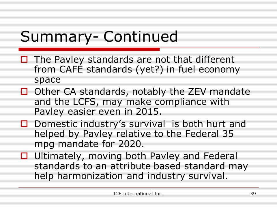 ICF International Inc.39 Summary- Continued The Pavley standards are not that different from CAFÉ standards (yet?) in fuel economy space Other CA standards, notably the ZEV mandate and the LCFS, may make compliance with Pavley easier even in 2015.