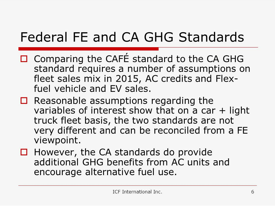 ICF International Inc.6 Federal FE and CA GHG Standards Comparing the CAFÉ standard to the CA GHG standard requires a number of assumptions on fleet sales mix in 2015, AC credits and Flex- fuel vehicle and EV sales.