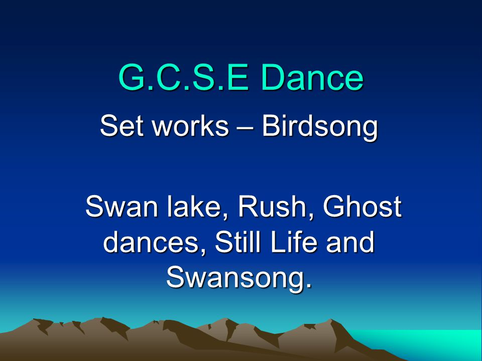 G.C.S.E Dance Set works – Birdsong Swan lake, Rush, Ghost dances, Still Life and Swansong.