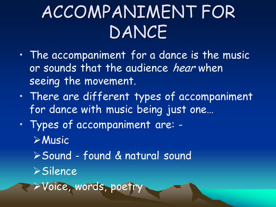ACCOMPANIMENT FOR DANCE The accompaniment for a dance is the music or sounds that the audience hear when seeing the movement.