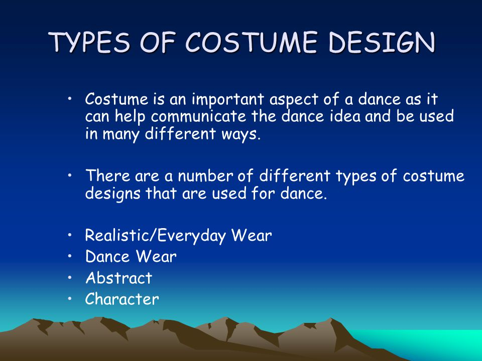 TYPES OF COSTUME DESIGN Costume is an important aspect of a dance as it can help communicate the dance idea and be used in many different ways.
