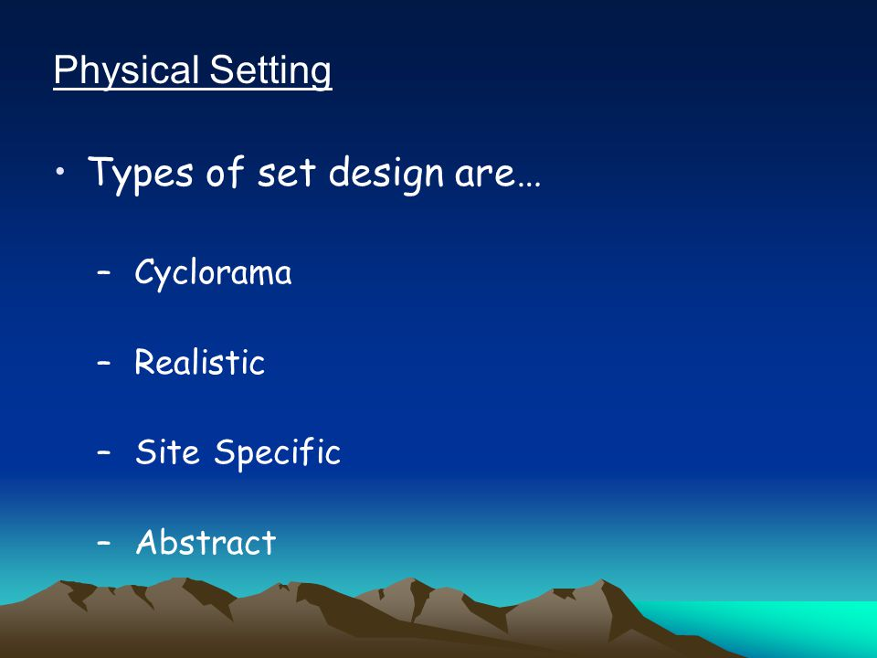 Physical Setting Types of set design are… – Cyclorama – Realistic – Site Specific – Abstract