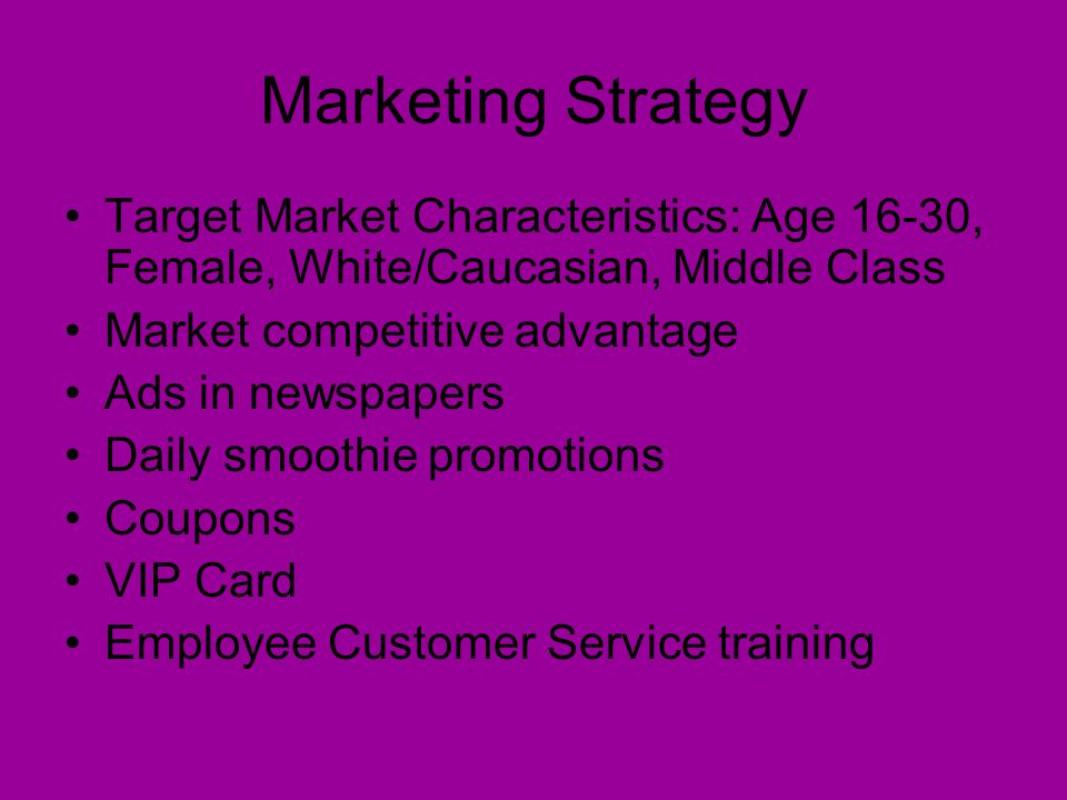 Marketing Strategy Target Market Characteristics: Age 16-30, Female, White/Caucasian, Middle Class Market competitive advantage Ads in newspapers Daily smoothie promotions Coupons VIP Card Employee Customer Service training