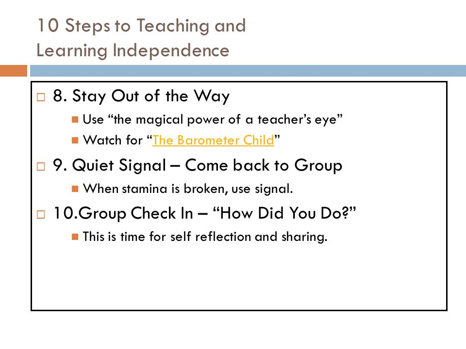10 Steps to Teaching and Learning Independence 8. Stay Out of the Way Use the magical power of a teachers eye Watch for The Barometer ChildThe Baromet