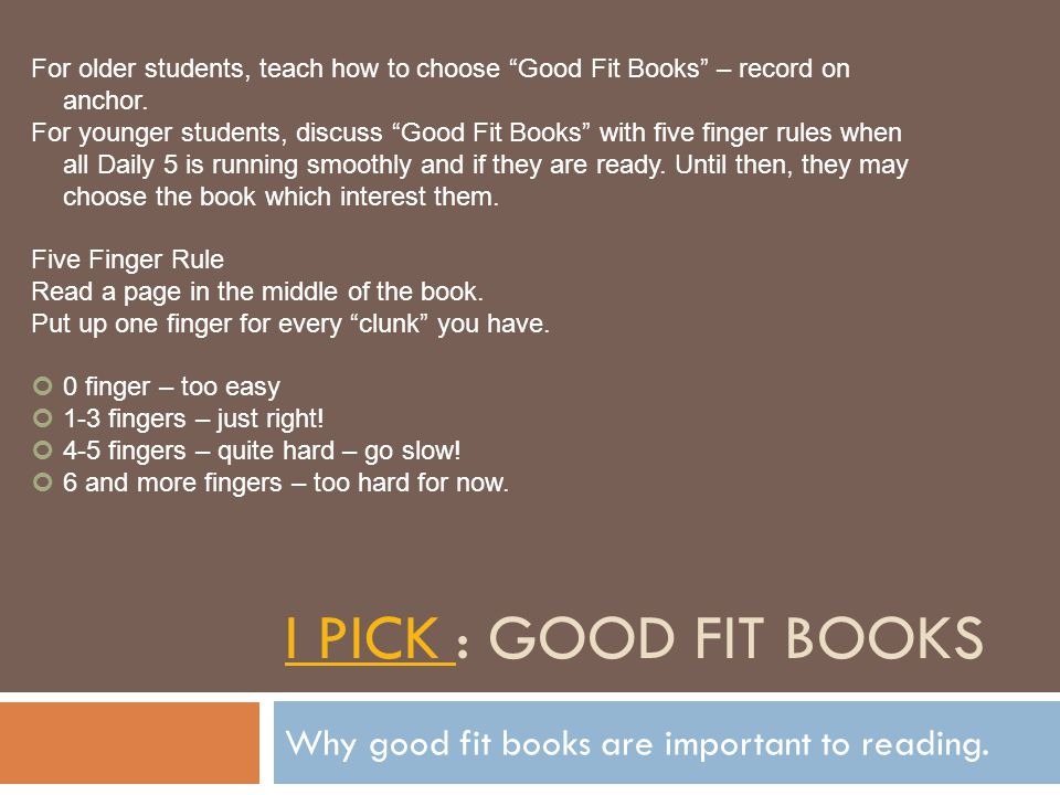 I PICK I PICK : GOOD FIT BOOKS Why good fit books are important to reading. For older students, teach how to choose Good Fit Books – record on anchor.