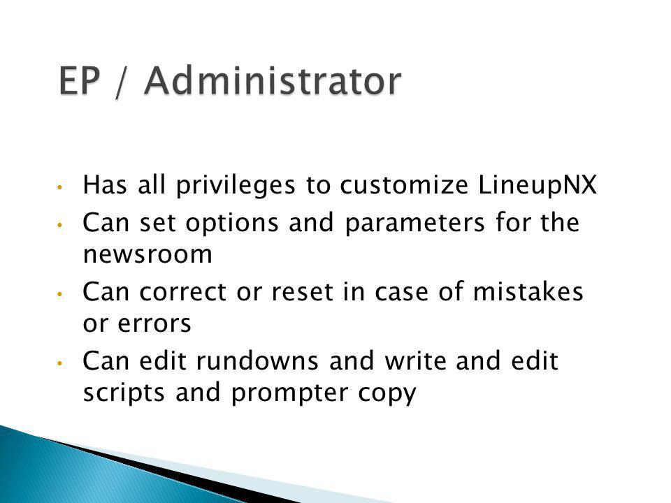 Has all privileges to customize LineupNX Can set options and parameters for the newsroom Can correct or reset in case of mistakes or errors Can edit r