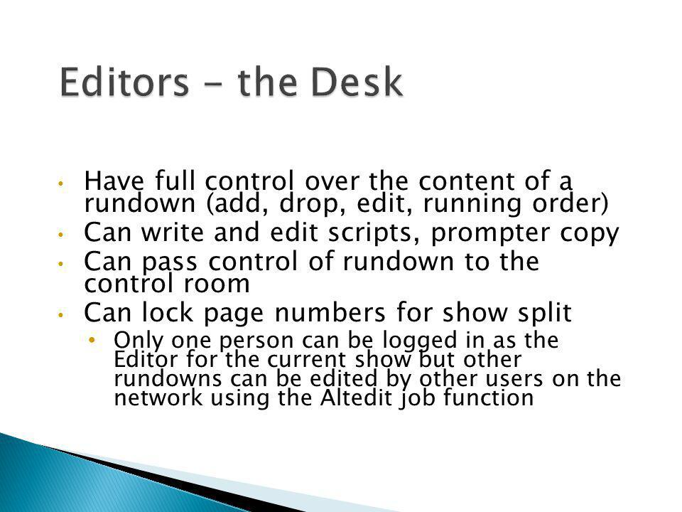 Have full control over the content of a rundown (add, drop, edit, running order) Can write and edit scripts, prompter copy Can pass control of rundown