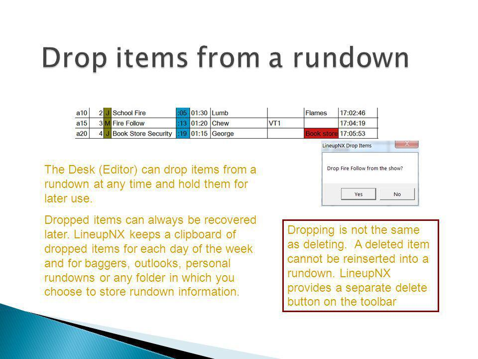 The Desk (Editor) can drop items from a rundown at any time and hold them for later use. Dropped items can always be recovered later. LineupNX keeps a