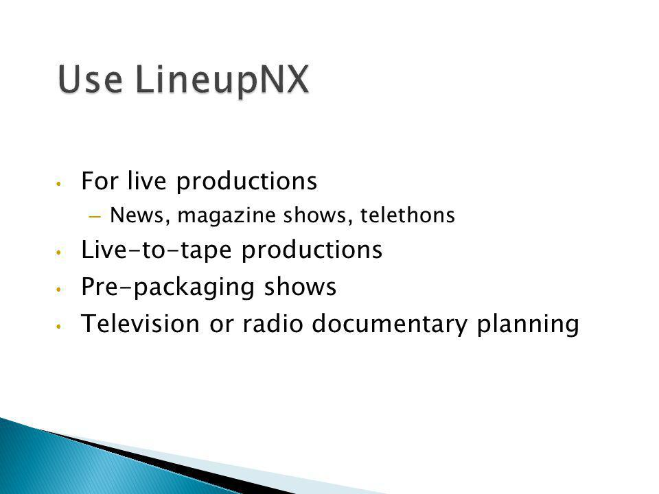 For live productions – News, magazine shows, telethons Live-to-tape productions Pre-packaging shows Television or radio documentary planning