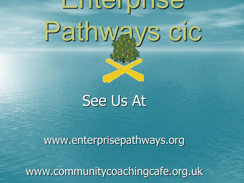 Enterprise Pathways cic See Us At www.enterprisepathways.orgwww.communitycoachingcafe.org.uk