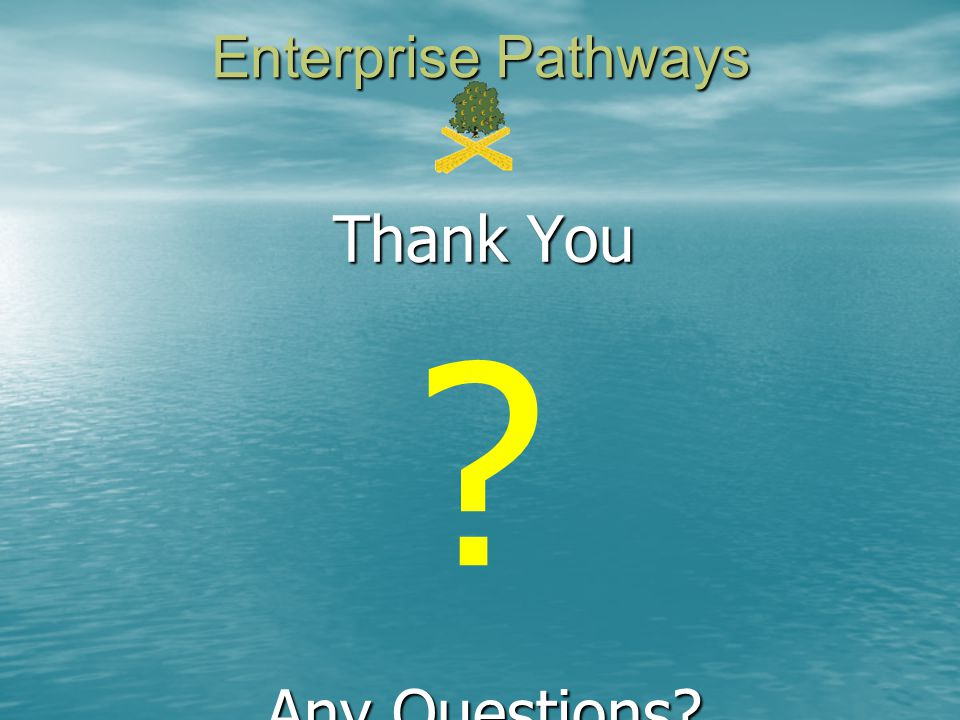 Thank You Any Questions? Enterprise Pathways ?