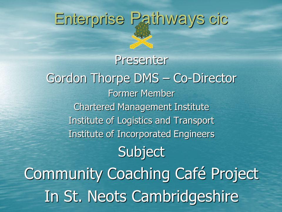 Enterprise Pathways cic Presenter Gordon Thorpe DMS – Co-Director Former Member Chartered Management Institute Institute of Logistics and Transport In