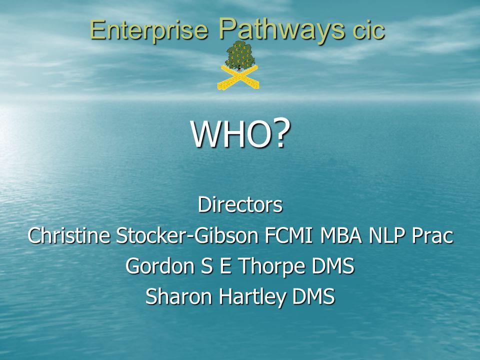 Enterprise Pathways cic WHO ? Directors Christine Stocker-Gibson FCMI MBA NLP Prac Gordon S E Thorpe DMS Sharon Hartley DMS
