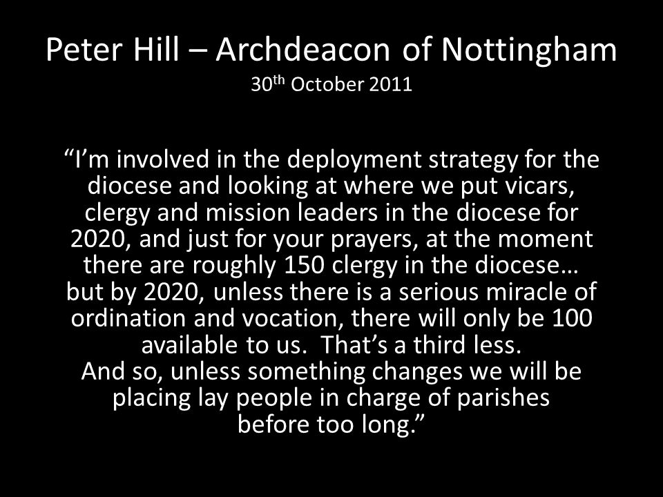 Peter Hill – Archdeacon of Nottingham 30 th October 2011 Im involved in the deployment strategy for the diocese and looking at where we put vicars, clergy and mission leaders in the diocese for 2020, and just for your prayers, at the moment there are roughly 150 clergy in the diocese… but by 2020, unless there is a serious miracle of ordination and vocation, there will only be 100 available to us.