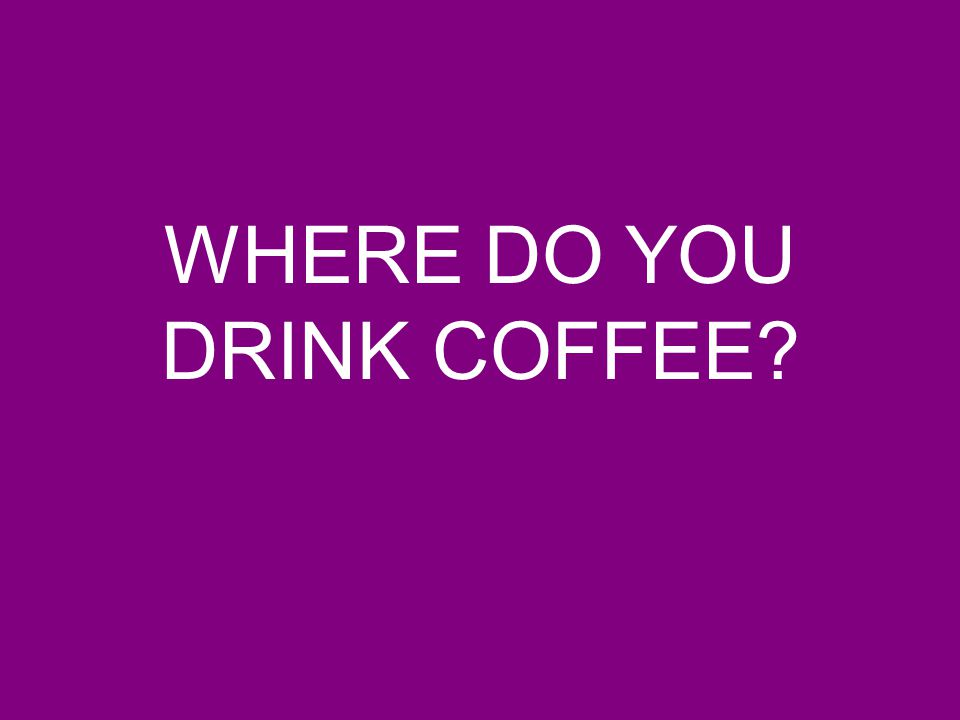 WHERE DO YOU DRINK COFFEE