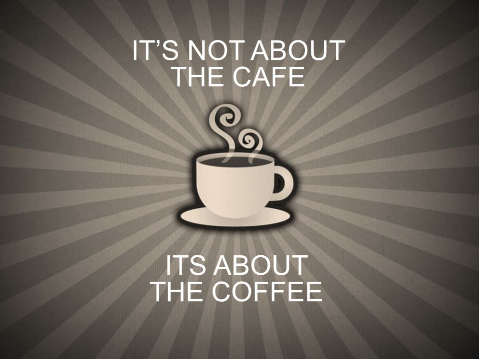 ITS ABOUT THE COFFEE ITS NOT ABOUT THE CAFE