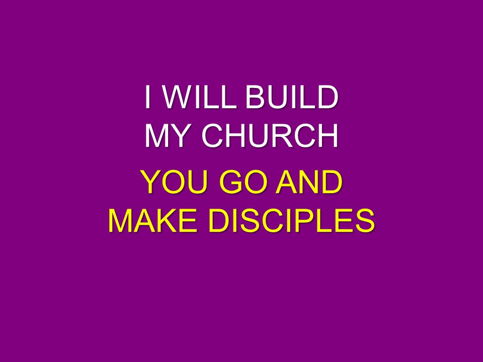 I WILL BUILD MY CHURCH YOU GO AND MAKE DISCIPLES