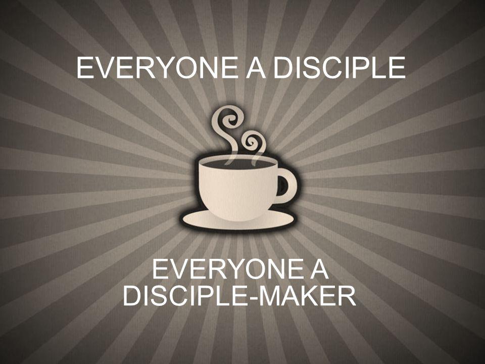 EVERYONE A DISCIPLE-MAKER EVERYONE A DISCIPLE