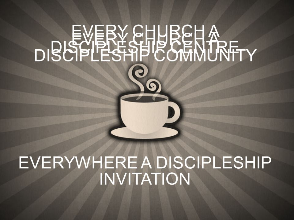 EVERYWHERE A DISCIPLESHIP INVITATION EVERY CHURCH A DISCIPLESHIP CENTRE EVERY CHURCH A DISCIPLESHIP COMMUNITY